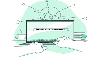 All About Google Algorithms and Why They Matter
